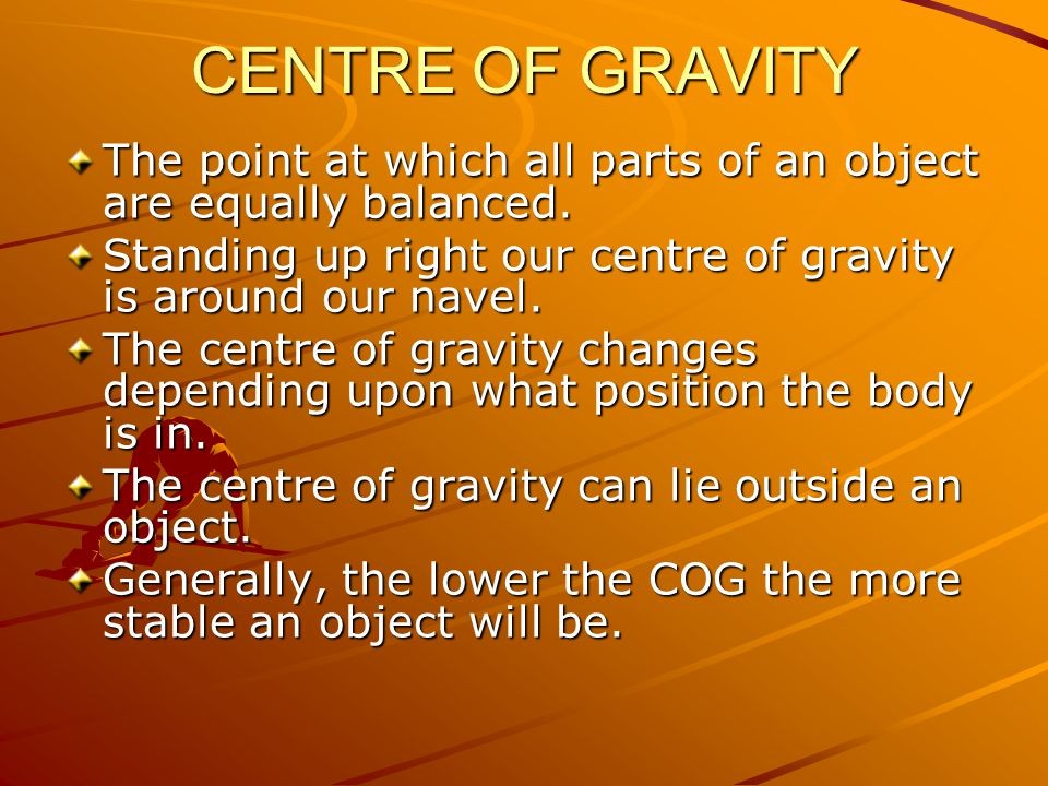 CENTRE OF GRAVITY The point at which all parts of an object are equally balanced. Standing up right our centre of gravity is around our navel.