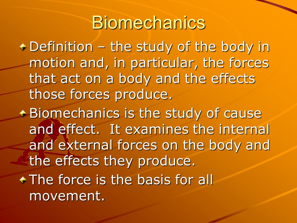 Biomechanics Definition – the study of the body in motion and, in particular, the forces that act on a body and the effects those forces produce.