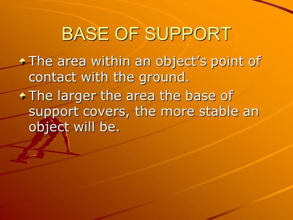 BASE OF SUPPORT The area within an object's point of contact with the ground.