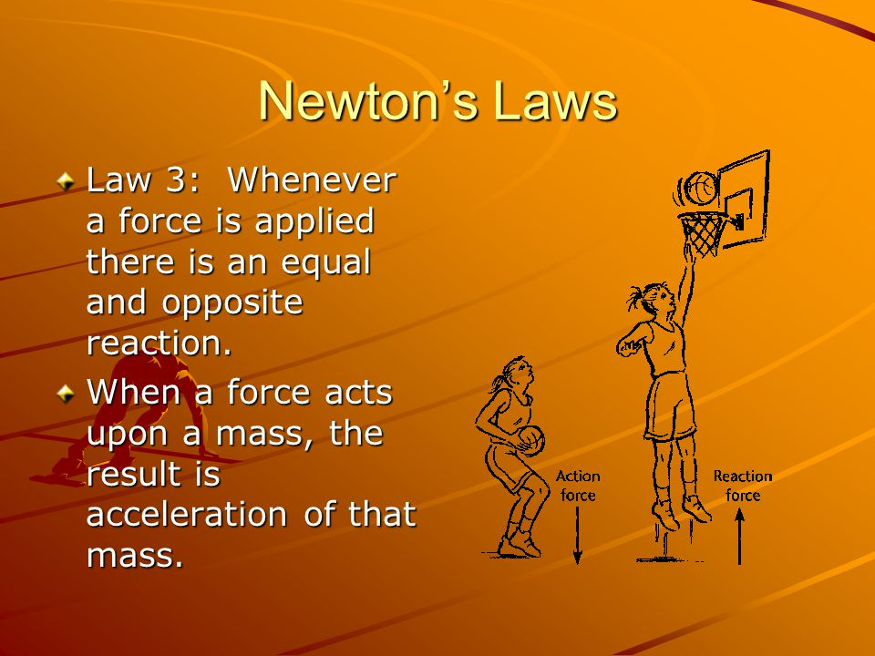 Newton's Laws Law 3: Whenever a force is applied there is an equal and opposite reaction.