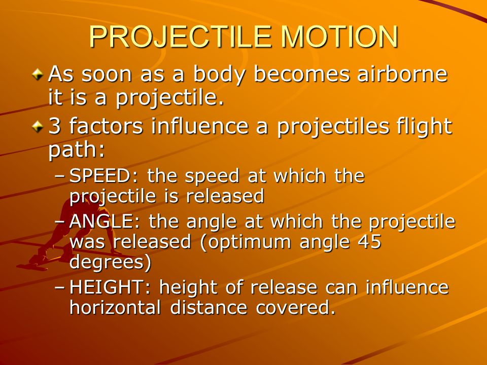 PROJECTILE MOTION As soon as a body becomes airborne it is a projectile. 3 factors influence a projectiles flight path: