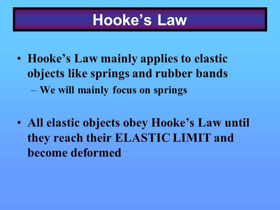 Hooke's Law Hooke's Law mainly applies to elastic objects like springs and rubber bands. We will mainly focus on springs.
