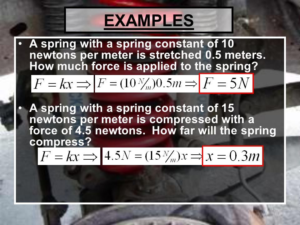 EXAMPLES A spring with a spring constant of 10 newtons per meter is stretched 0.5 meters. How much force is applied to the spring