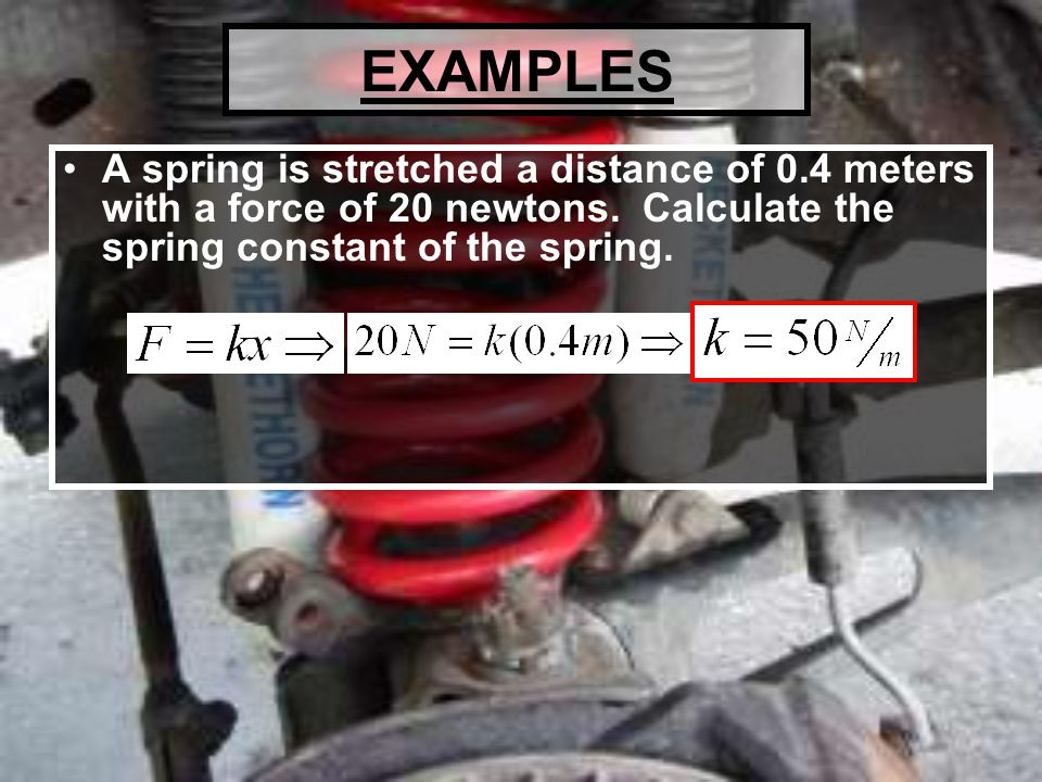 EXAMPLES A spring is stretched a distance of 0.4 meters with a force of 20 newtons.