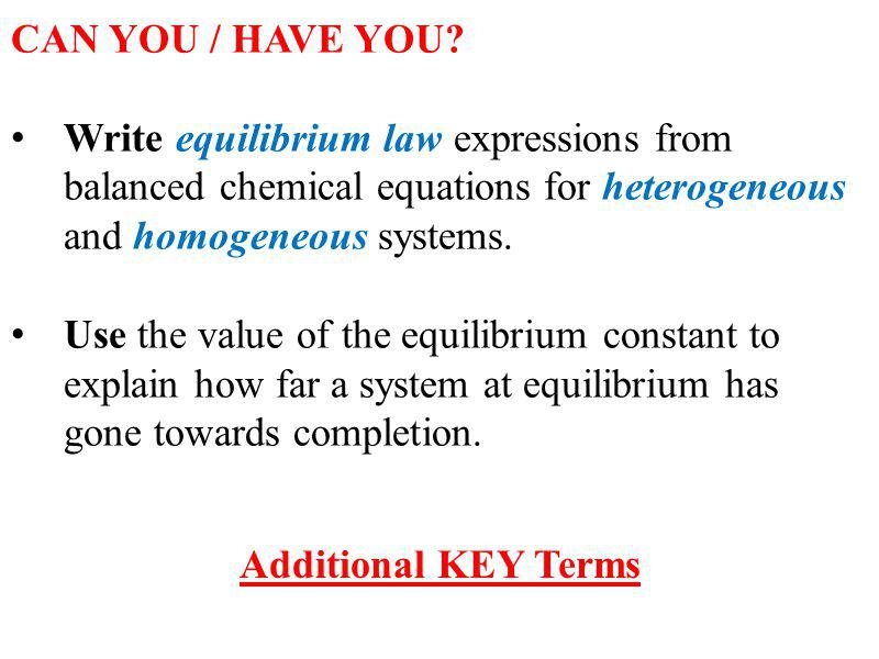 CAN YOU / HAVE YOU Write equilibrium law expressions from balanced chemical equations for heterogeneous and homogeneous systems.