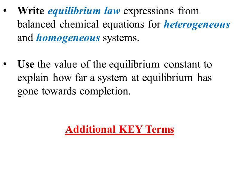 Write equilibrium law expressions from balanced chemical equations for heterogeneous and homogeneous systems.