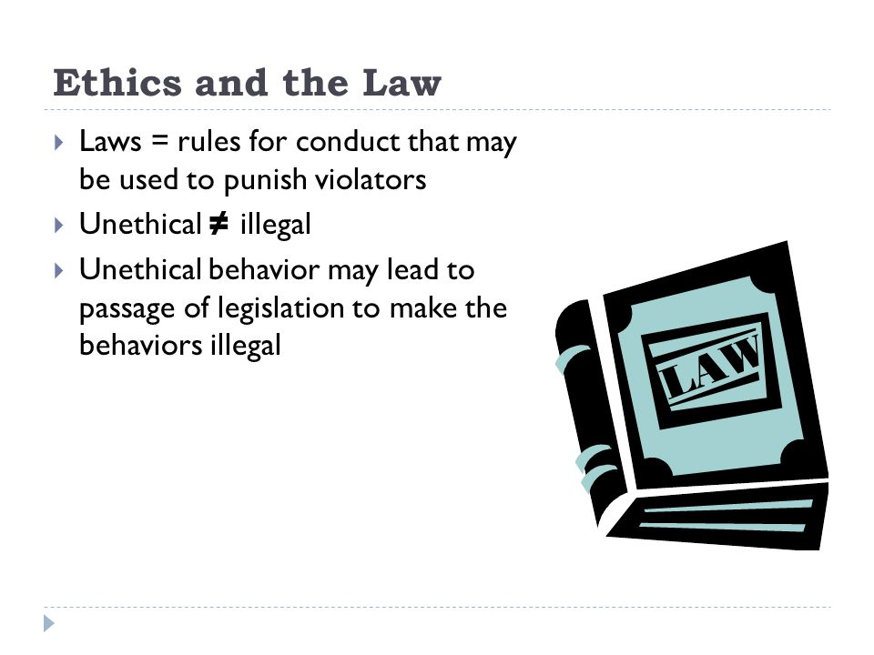 Ethics and the Law Laws = rules for conduct that may be used to punish violators. Unethical ≠ illegal.