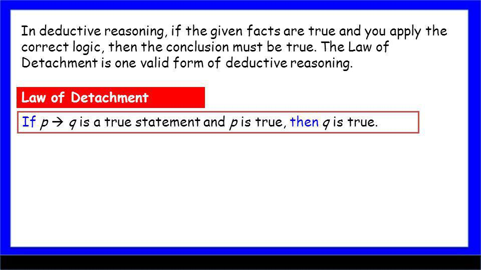 In deductive reasoning, if the given facts are true and you apply the correct logic, then the conclusion must be true. The Law of Detachment is one valid form of deductive reasoning.