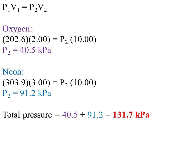 P1V1 = P2V2 Oxygen: (202.6)(2.00) = P2 (10.00) P2 = 40.5 kPa. Neon: (303.9)(3.00) = P2 (10.00) P2 = 91.2 kPa.