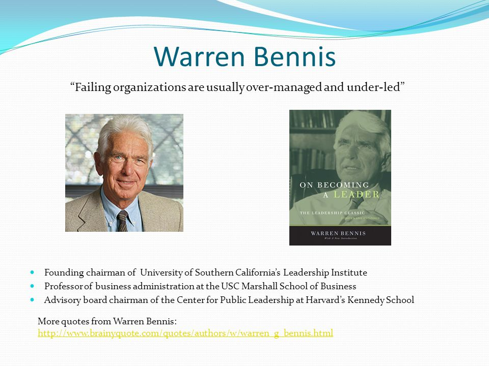 Warren Bennis Failing organizations are usually over-managed and under-led