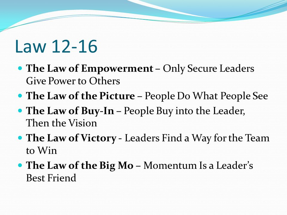 Law 12-16 The Law of Empowerment – Only Secure Leaders Give Power to Others. The Law of the Picture – People Do What People See.