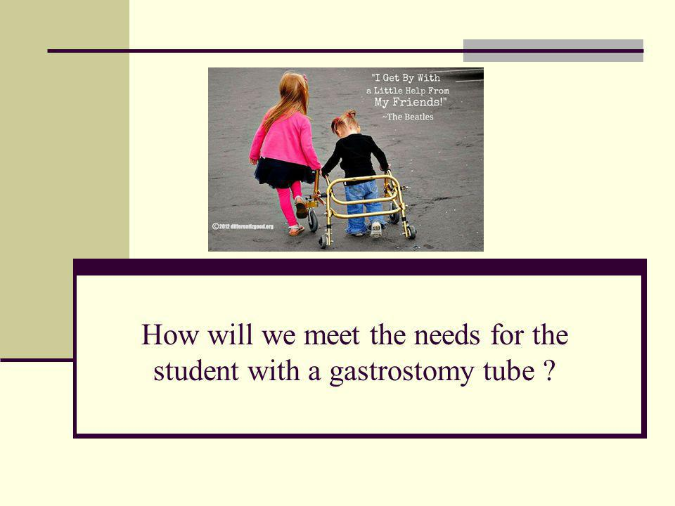 How will we meet the needs for the student with a gastrostomy tube