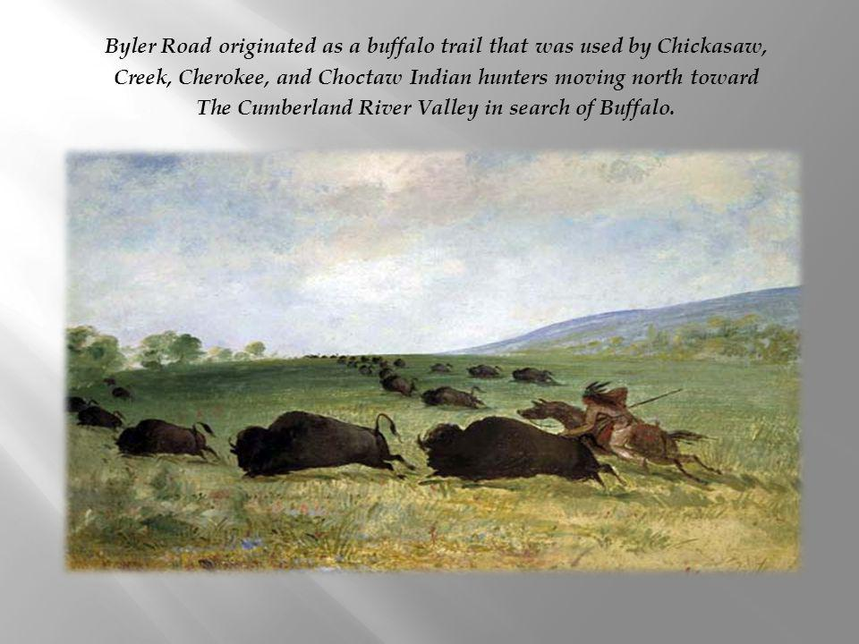 Byler Road originated as a buffalo trail that was used by Chickasaw, Creek, Cherokee, and Choctaw Indian hunters moving north toward The Cumberland River Valley in search of Buffalo.