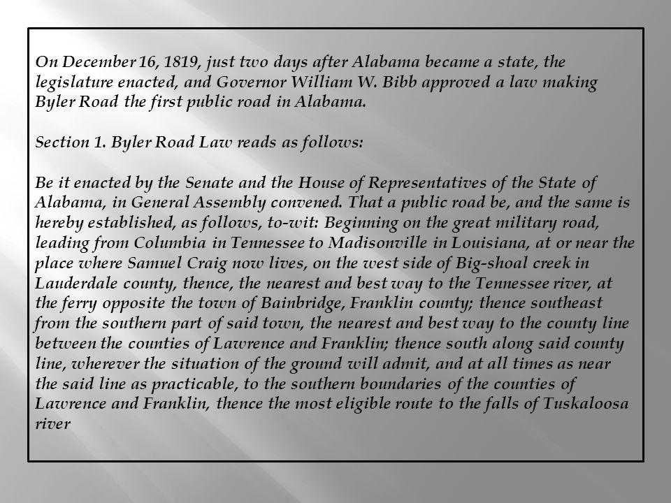 On December 16, 1819, just two days after Alabama became a state, the legislature enacted, and Governor William W. Bibb approved a law making Byler Road the first public road in Alabama.
