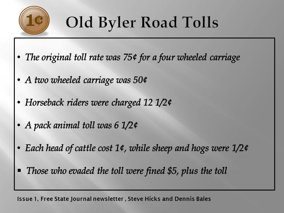 Old Byler Road Tolls The original toll rate was 75¢ for a four wheeled carriage. A two wheeled carriage was 50¢