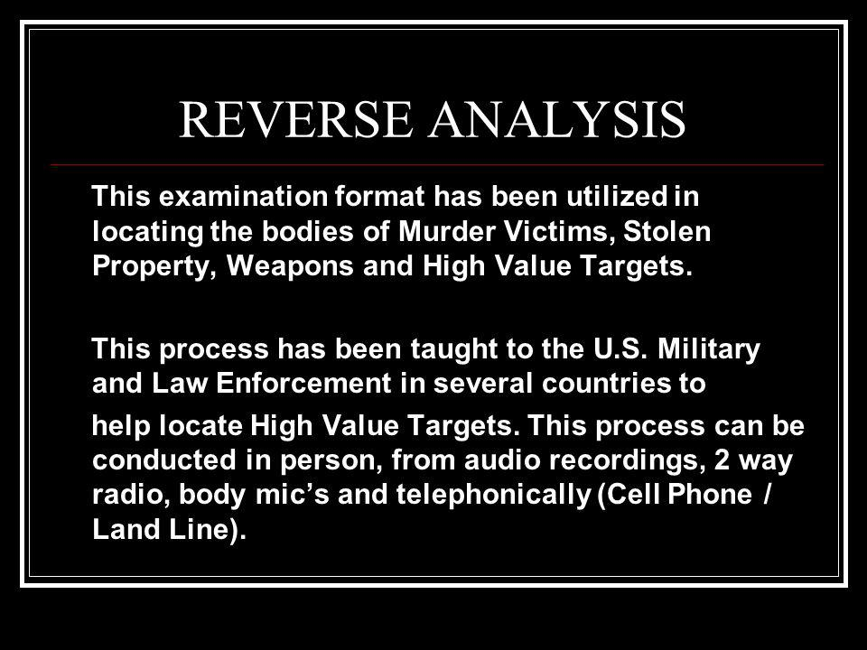 REVERSE ANALYSIS This examination format has been utilized in locating the bodies of Murder Victims, Stolen Property, Weapons and High Value Targets.