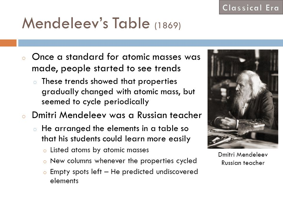 Classical Era Mendeleev's Table (1869) Once a standard for atomic masses was made, people started to see trends.