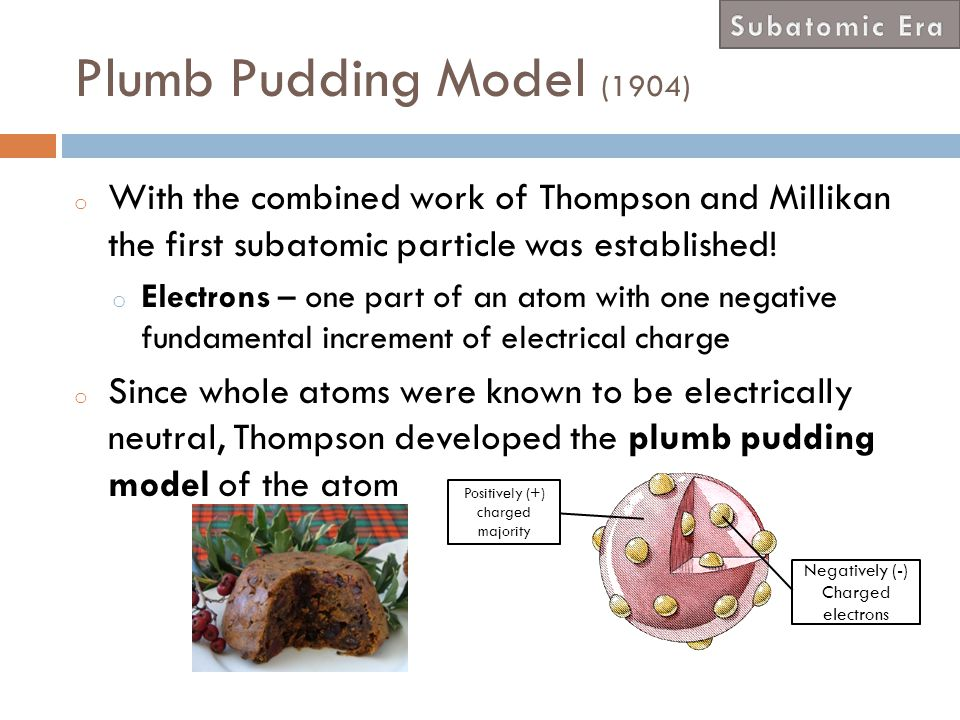 Subatomic Era Plumb Pudding Model (1904) With the combined work of Thompson and Millikan the first subatomic particle was established!