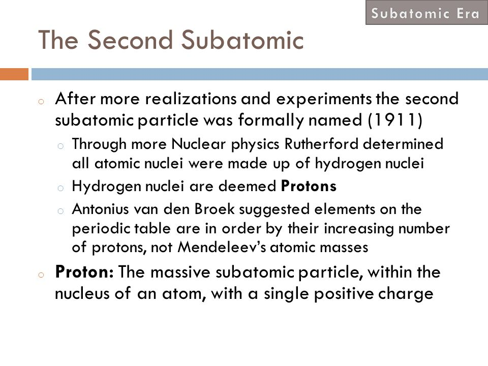 Subatomic Era The Second Subatomic. After more realizations and experiments the second subatomic particle was formally named (1911)
