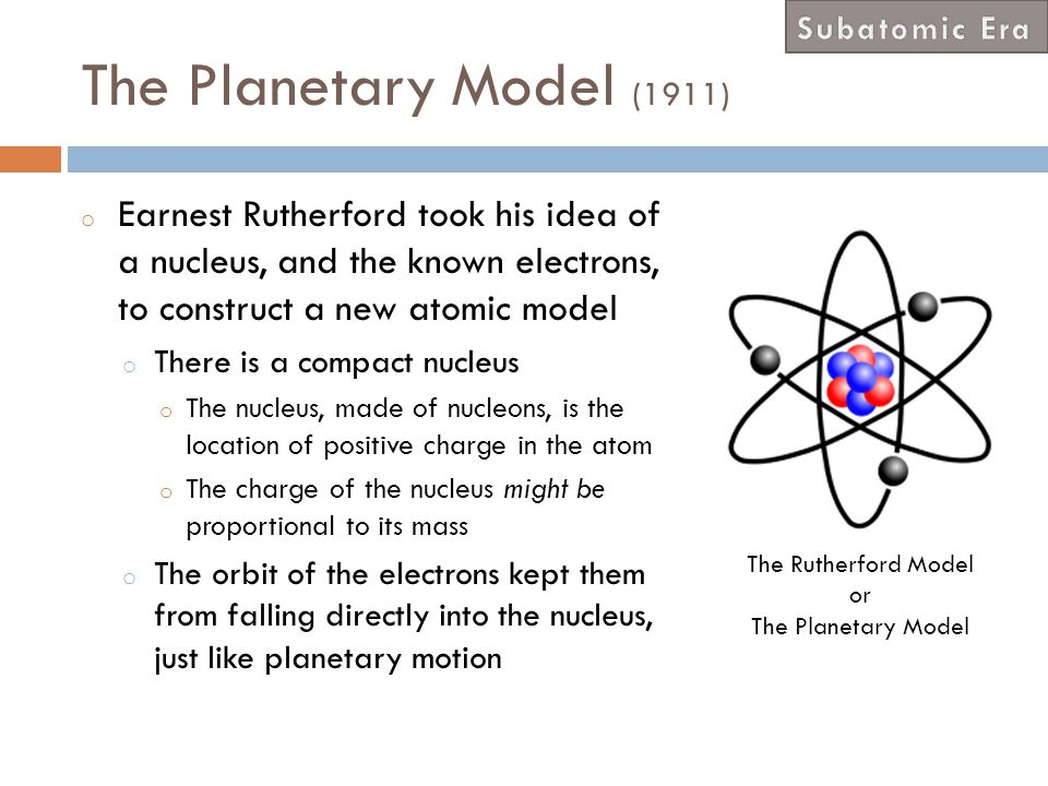 Subatomic Era The Planetary Model (1911) Earnest Rutherford took his idea of a nucleus, and the known electrons, to construct a new atomic model.