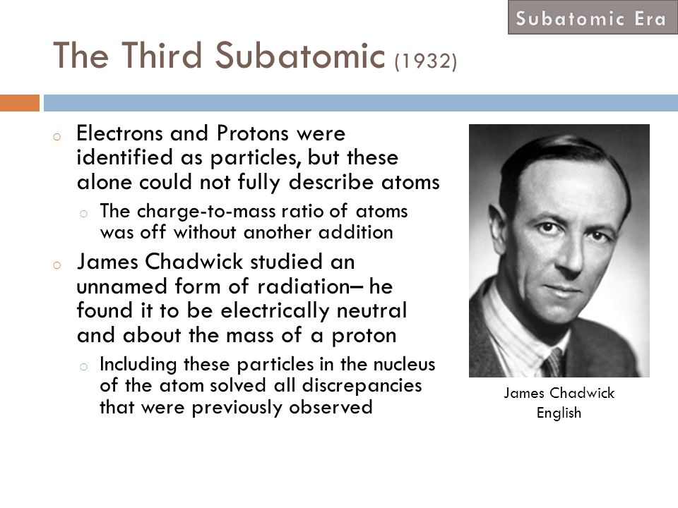 Subatomic Era The Third Subatomic (1932) Electrons and Protons were identified as particles, but these alone could not fully describe atoms.