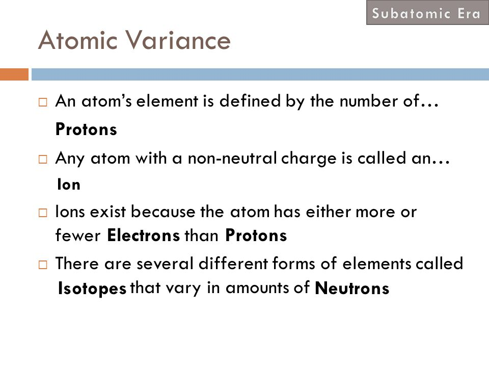 Atomic Variance An atom's element is defined by the number of… Protons