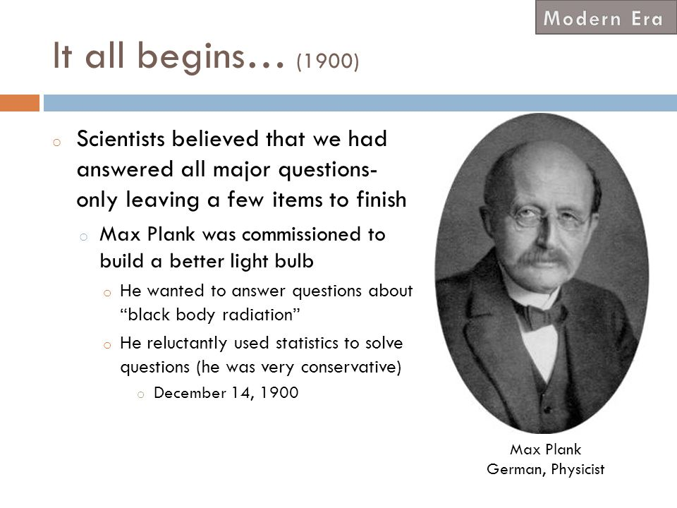 Modern Era It all begins… (1900) Scientists believed that we had answered all major questions- only leaving a few items to finish.