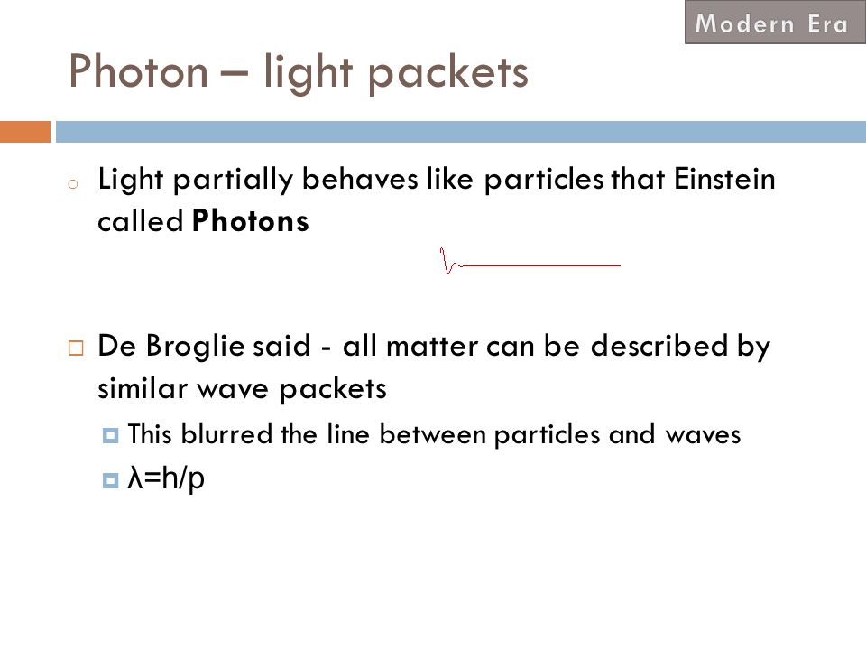 Modern Era Photon – light packets. Light partially behaves like particles that Einstein called Photons.