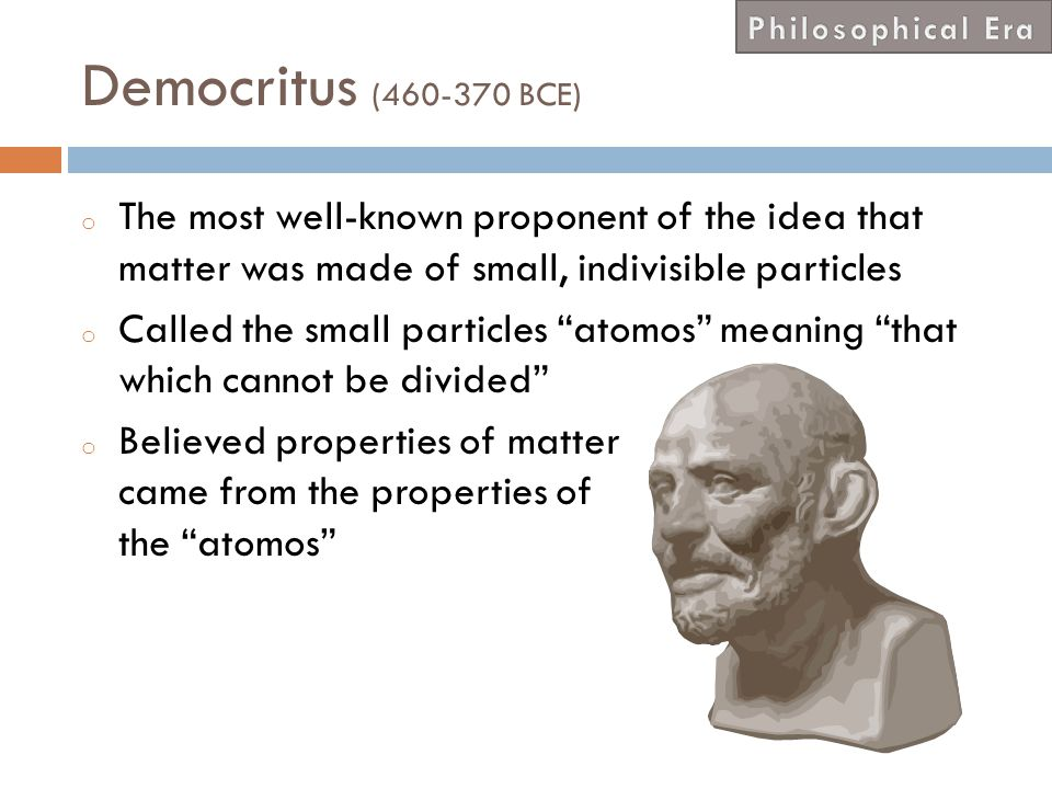 Philosophical Era Democritus (460-370 BCE) The most well-known proponent of the idea that matter was made of small, indivisible particles.