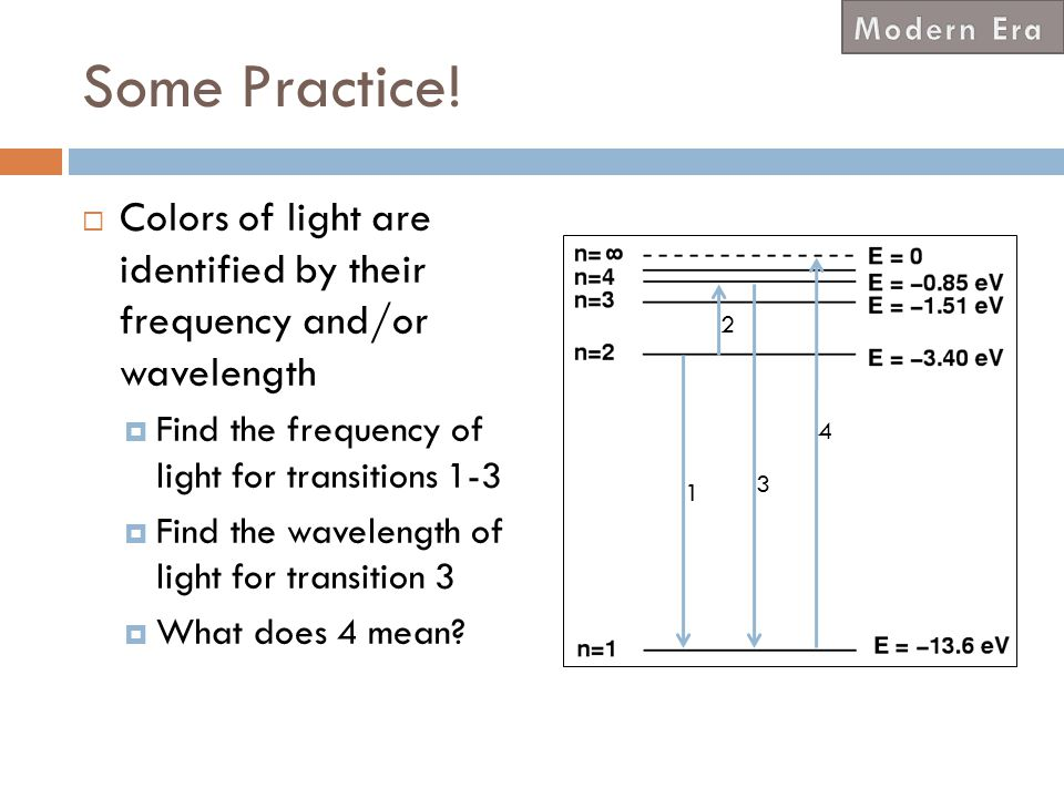 Modern Era Some Practice! Colors of light are identified by their frequency and/or wavelength. Find the frequency of light for transitions 1-3.