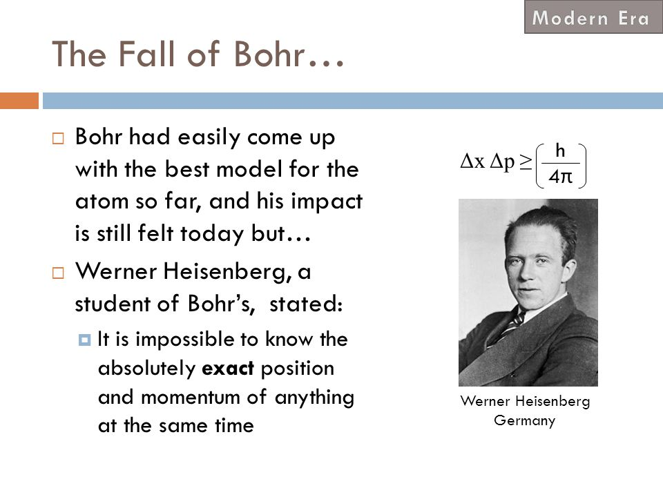 Modern Era The Fall of Bohr… Bohr had easily come up with the best model for the atom so far, and his impact is still felt today but…