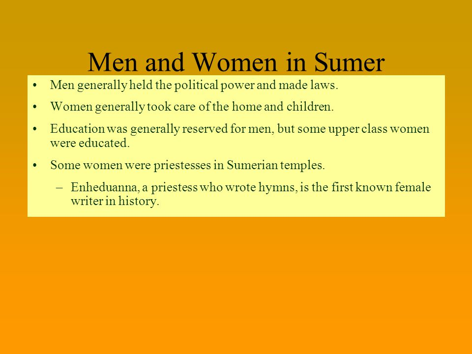 Men and Women in Sumer Men generally held the political power and made laws. Women generally took care of the home and children.