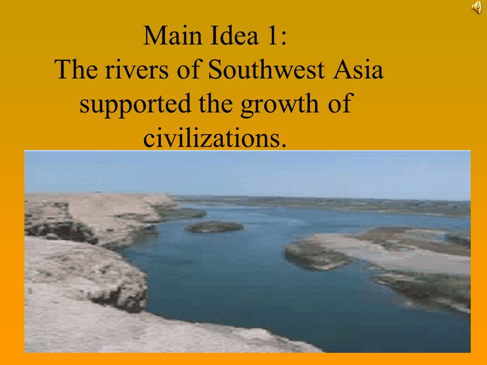Main Idea 1: The rivers of Southwest Asia supported the growth of civilizations.