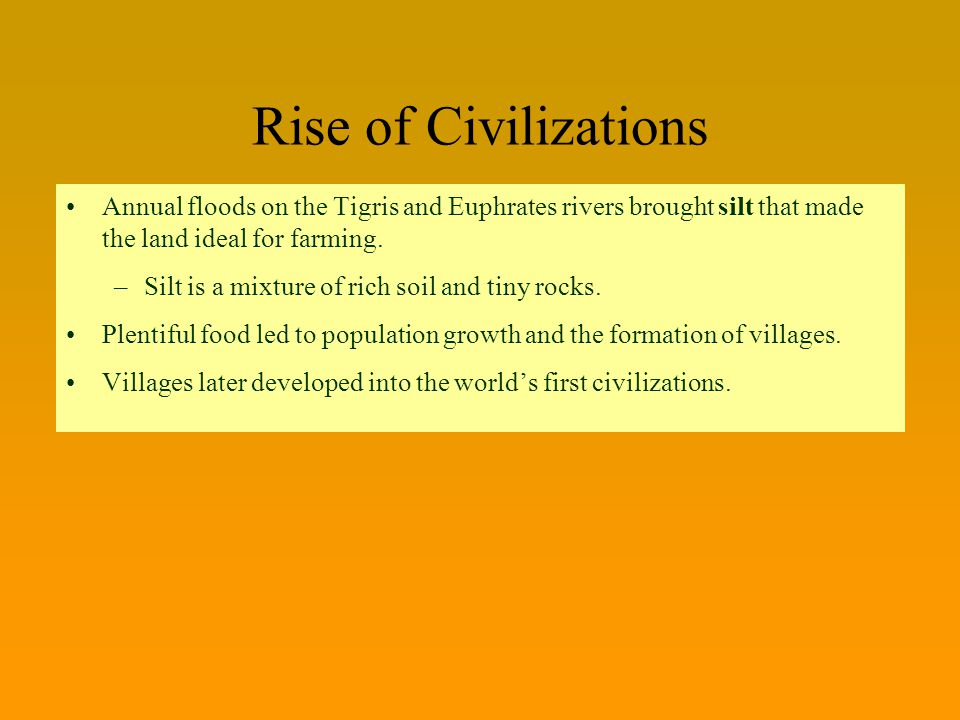 Rise of Civilizations Annual floods on the Tigris and Euphrates rivers brought silt that made the land ideal for farming.