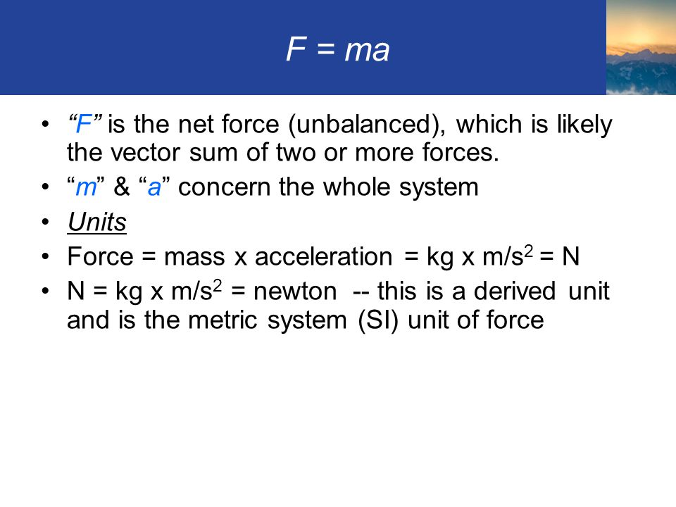 F = ma F is the net force (unbalanced), which is likely the vector sum of two or more forces. m & a concern the whole system.