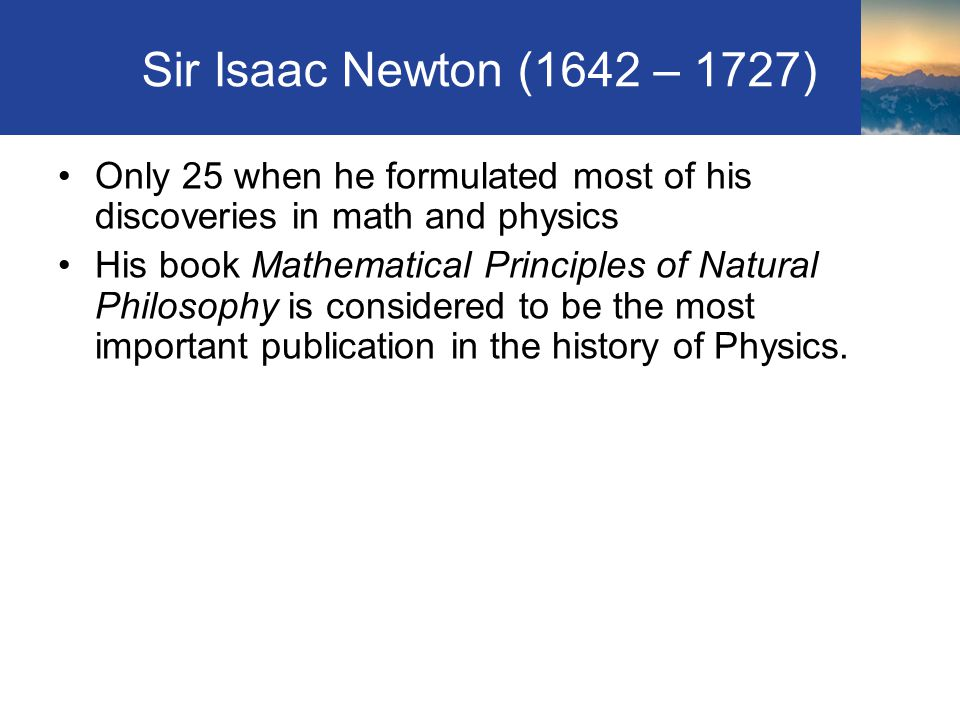 Sir Isaac Newton (1642 – 1727) Only 25 when he formulated most of his discoveries in math and physics.