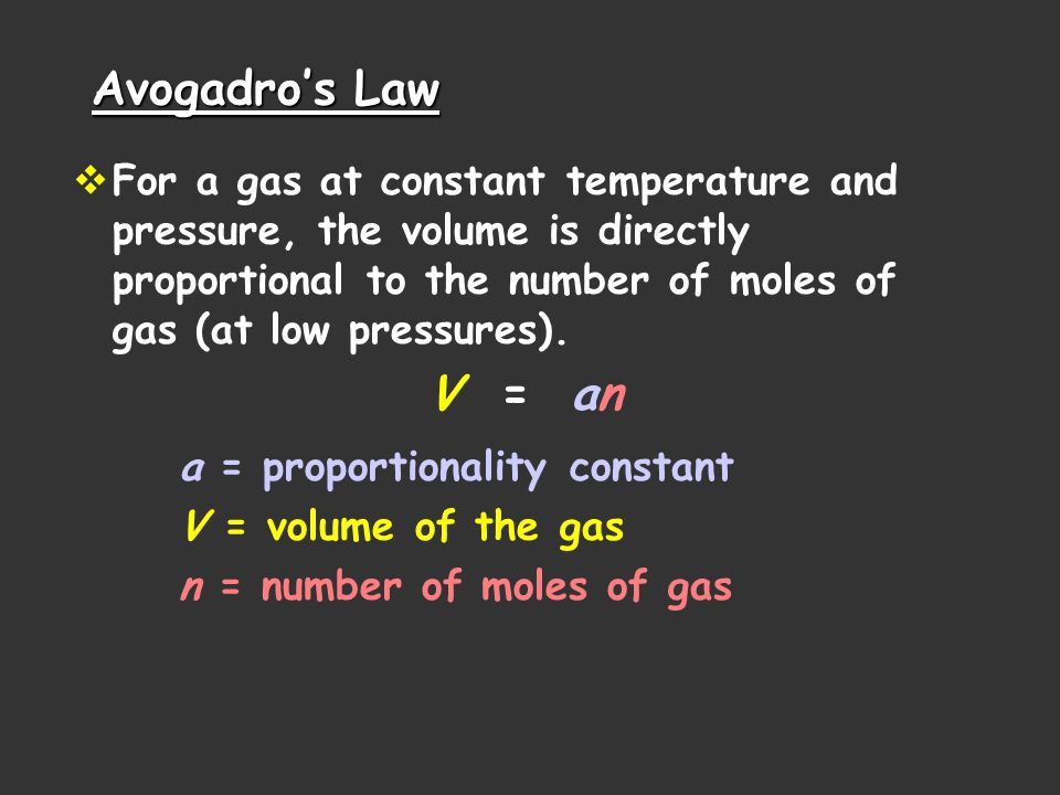 Avogadro's Law For a gas at constant temperature and pressure, the volume is directly proportional to the number of moles of gas (at low pressures).