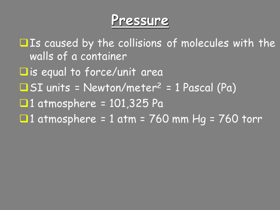 Pressure Is caused by the collisions of molecules with the walls of a container. is equal to force/unit area.