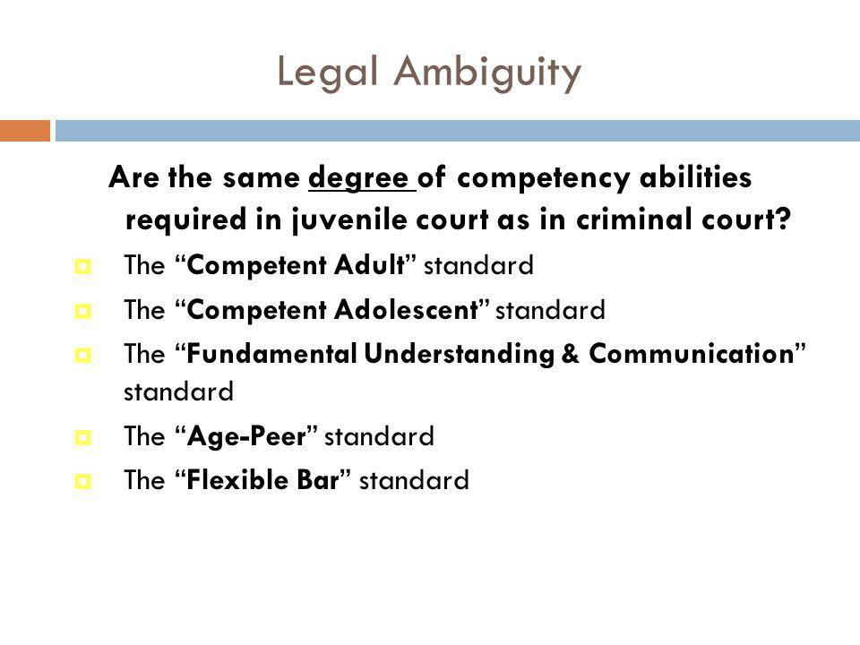 Legal Ambiguity Are the same degree of competency abilities required in juvenile court as in criminal court