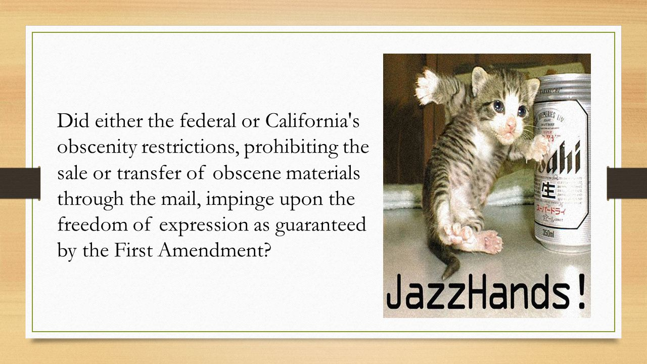 Did either the federal or California s obscenity restrictions, prohibiting the sale or transfer of obscene materials through the mail, impinge upon the freedom of expression as guaranteed by the First Amendment