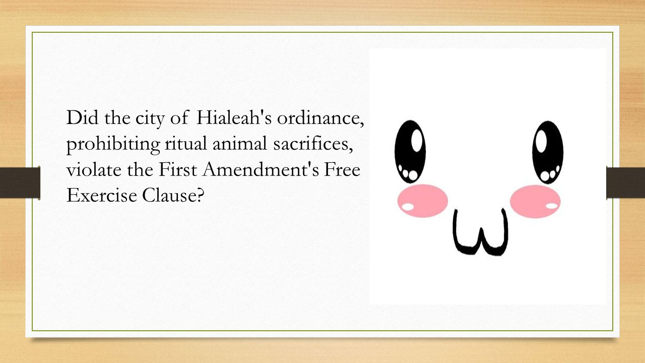 Did the city of Hialeah s ordinance, prohibiting ritual animal sacrifices, violate the First Amendment s Free Exercise Clause