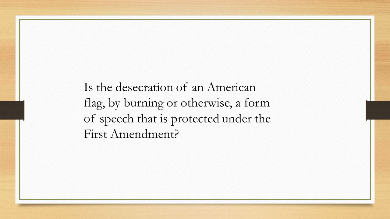 Is the desecration of an American flag, by burning or otherwise, a form of speech that is protected under the First Amendment