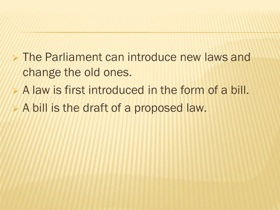 The Parliament can introduce new laws and change the old ones.