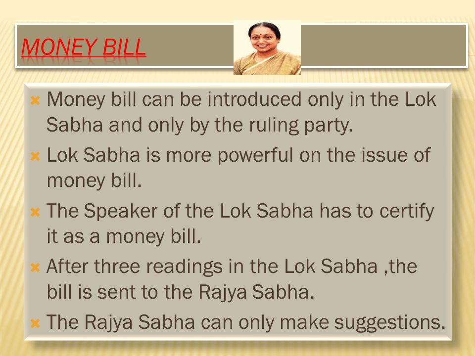 Money Bill Money bill can be introduced only in the Lok Sabha and only by the ruling party. Lok Sabha is more powerful on the issue of money bill.