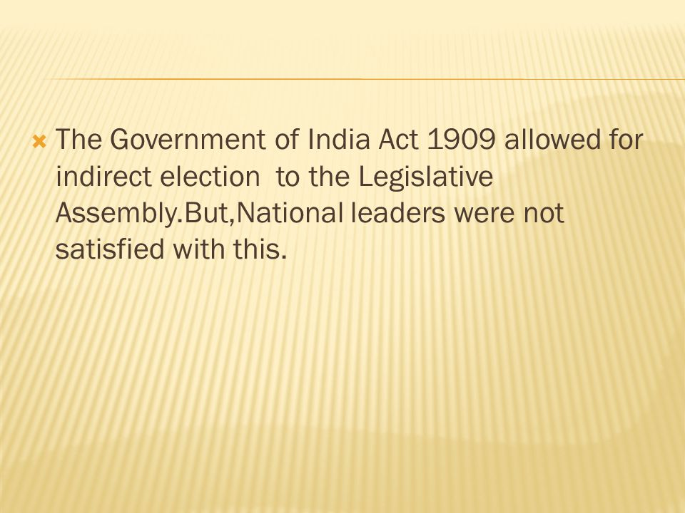 The Government of India Act 1909 allowed for indirect election to the Legislative Assembly.But,National leaders were not satisfied with this.