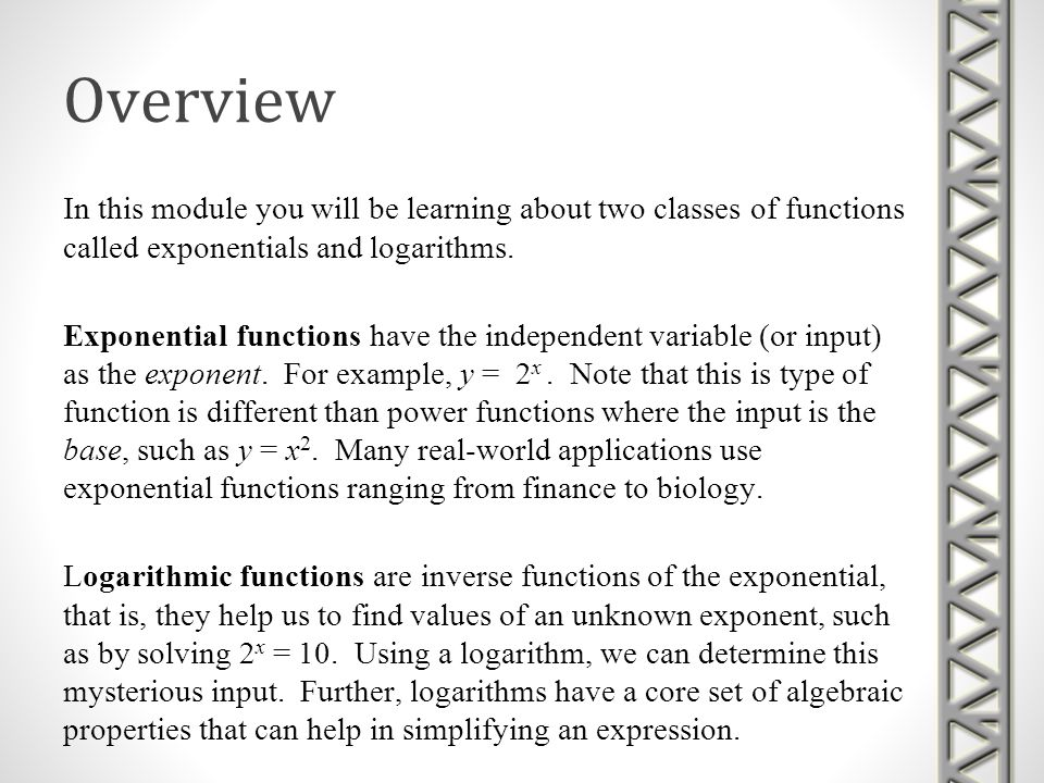 Overview In this module you will be learning about two classes of functions called exponentials and logarithms.