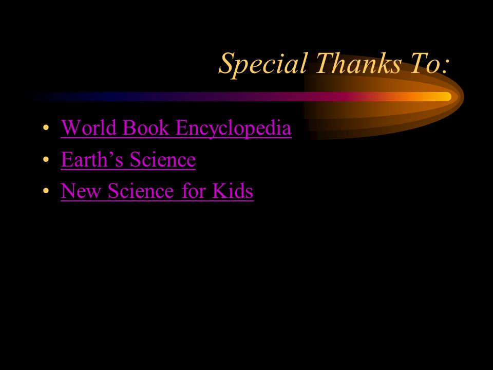 Special Thanks To: World Book Encyclopedia Earth's Science