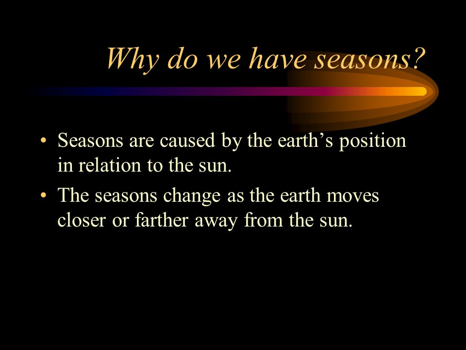 Why do we have seasons Seasons are caused by the earth's position in relation to the sun.
