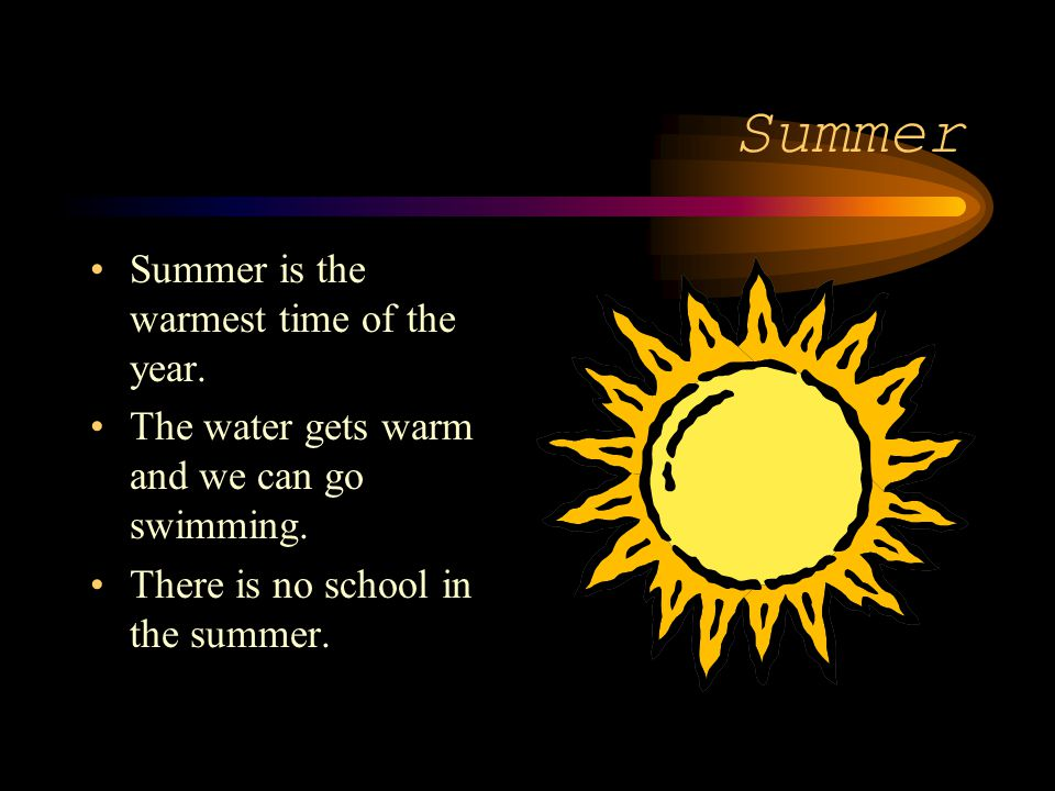 Summer Summer is the warmest time of the year.