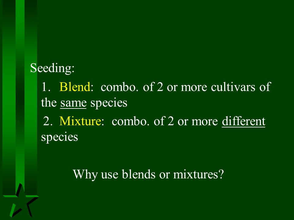Seeding: 1. Blend: combo. of 2 or more cultivars of the same species. 2. Mixture: combo. of 2 or more different species.